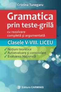 GRAMATICA PRIN TESTE-GRILĂ – CU REZOLVARE COMPLETĂ ȘI ARGUMENTATĂ. CLASELE V-VIII. LICEU. GTG
