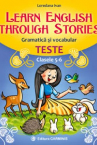LEARN ENGLISH THROUGH STORIES. GRAMATICĂ ŞI VOCABULAR. TESTE. CLASELE 5-6. E5-6
