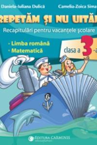 REPETĂM ŞI NU UITĂM. RECAPITULĂRI PENTRU VACANŢELE ŞCOLARE. LIMBA ROMÂNĂ. MATEMATICĂ. CLASA A III-A. CV3