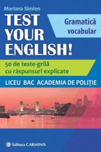 TEST YOUR ENGLISH! GRAMATICĂ ŞI VOCABULAR. 50 DE TESTE GRILĂ CU RĂSPUNSURI EXPLICATE. LICEU, BAC, ACADEMIA DE POLIŢIE. EGV
