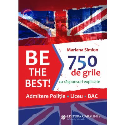 BE THE BEST! 750 DE GRILE CU RĂSPUNSURI EXPLICATE. ADMITERE POLIȚIE – LICEU – BAC BTB